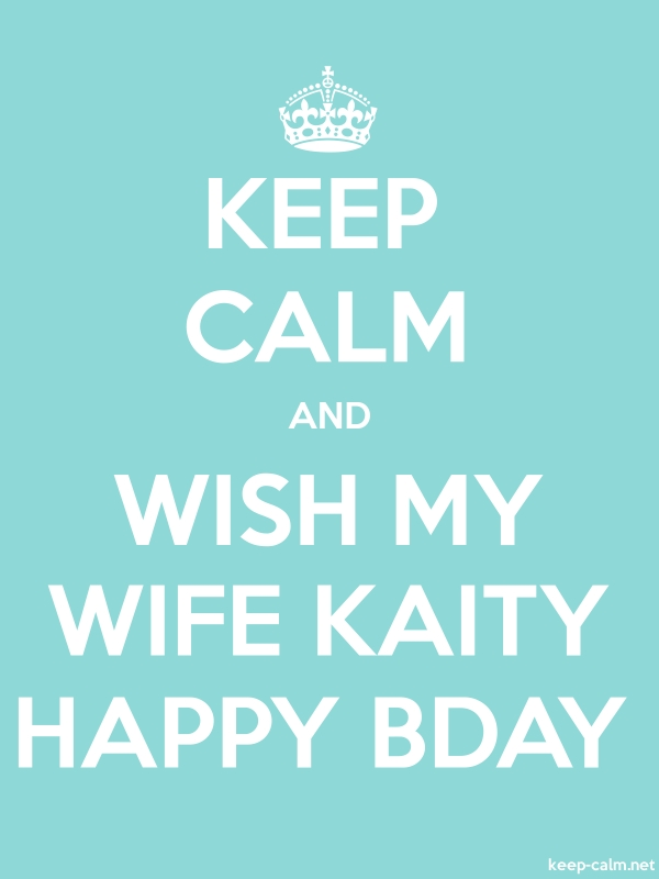 KEEP CALM AND WISH MY WIFE KAITY HAPPY BDAY - white/lightblue - Default (600x800)
