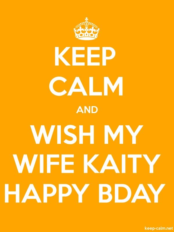 KEEP CALM AND WISH MY WIFE KAITY HAPPY BDAY - white/orange - Default (600x800)