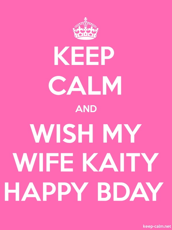 KEEP CALM AND WISH MY WIFE KAITY HAPPY BDAY - white/pink - Default (600x800)