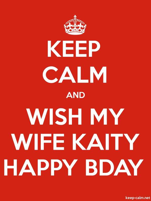 KEEP CALM AND WISH MY WIFE KAITY HAPPY BDAY - white/red - Default (600x800)