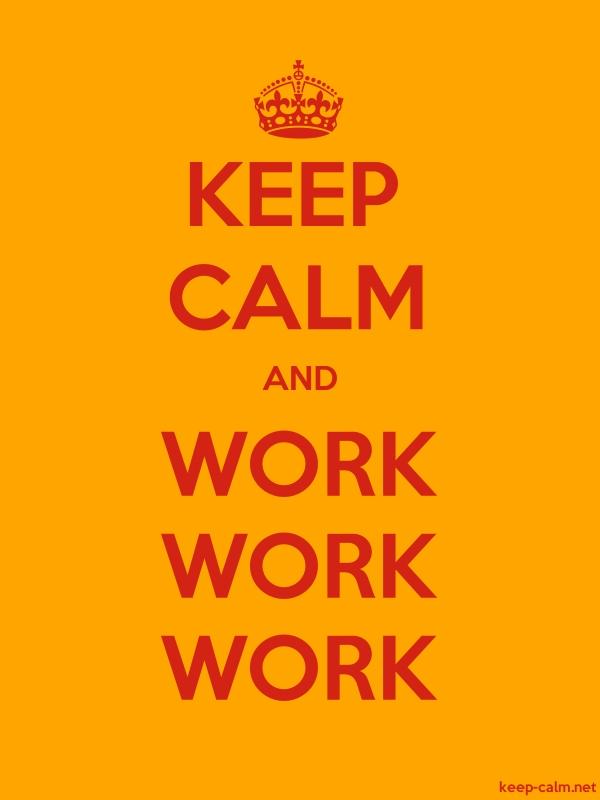 KEEP CALM AND WORK WORK WORK - red/orange - Default (600x800)
