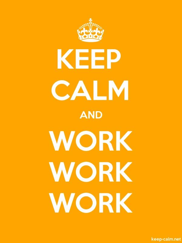 KEEP CALM AND WORK WORK WORK - white/orange - Default (600x800)