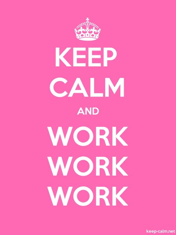 KEEP CALM AND WORK WORK WORK - white/pink - Default (600x800)