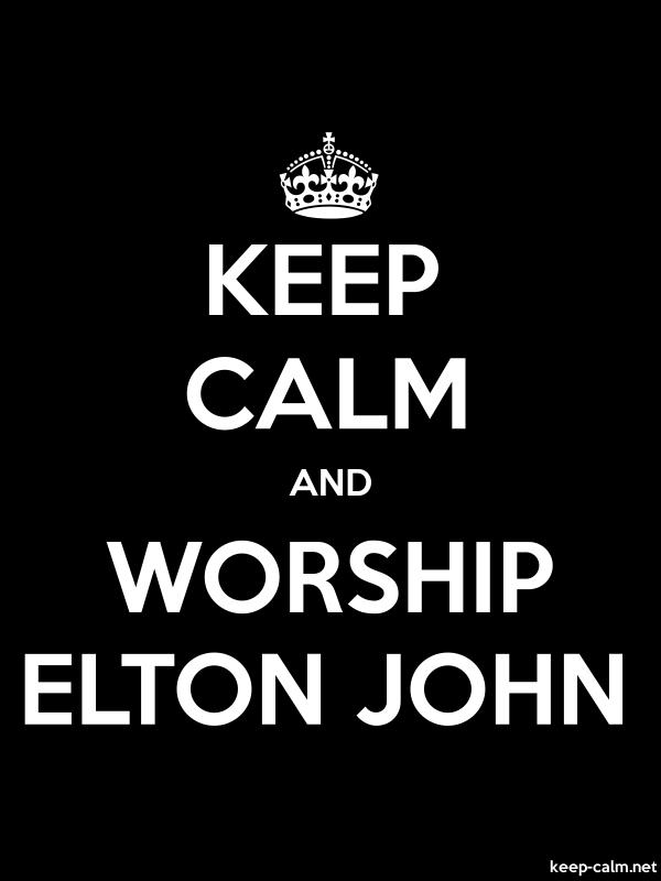 KEEP CALM AND WORSHIP ELTON JOHN - white/black - Default (600x800)