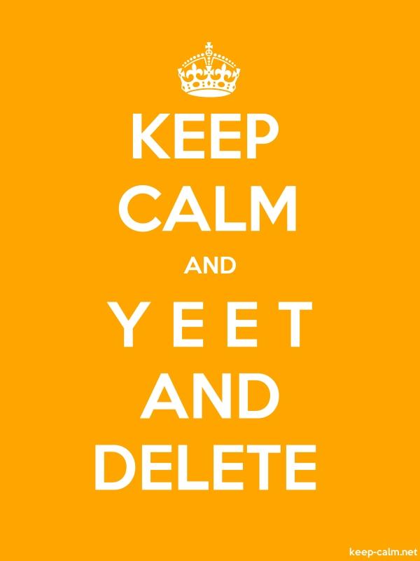 KEEP CALM AND Y E E T AND DELETE - white/orange - Default (600x800)