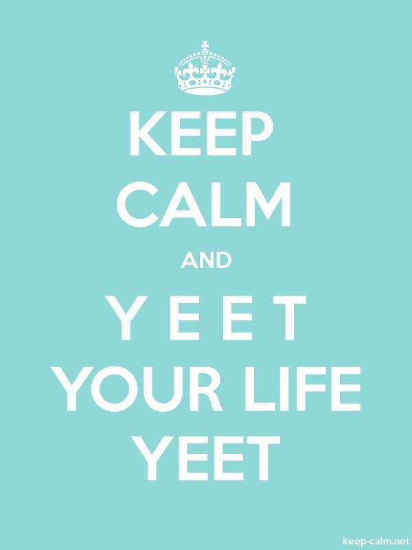 KEEP CALM AND Y E E T YOUR LIFE YEET - white/lightblue - Default (600x800)