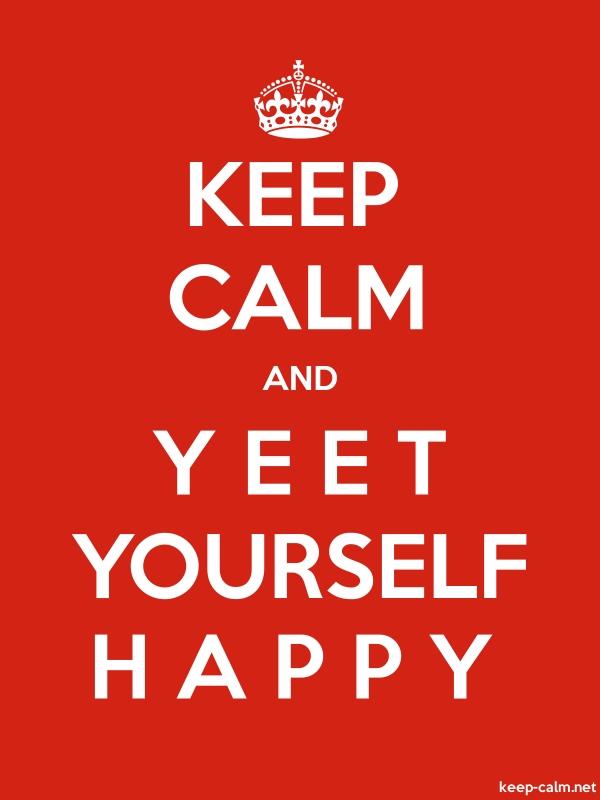 KEEP CALM AND Y E E T YOURSELF H A P P Y - white/red - Default (600x800)
