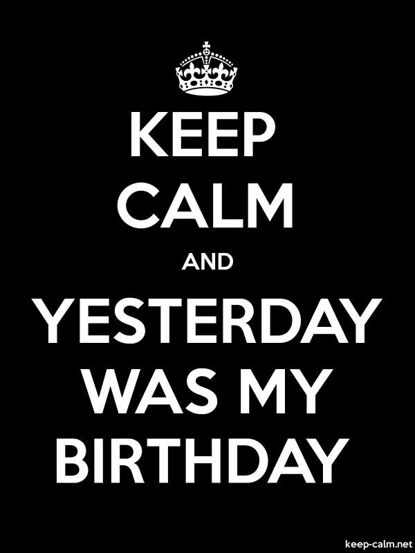 KEEP CALM AND YESTERDAY WAS MY BIRTHDAY - white/black - Default (600x800)