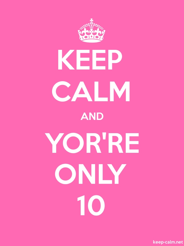 KEEP CALM AND YOR'RE ONLY 10 - white/pink - Default (600x800)