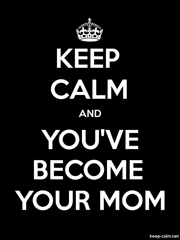 KEEP CALM AND YOU'VE BECOME YOUR MOM - white/black - Default (600x800)