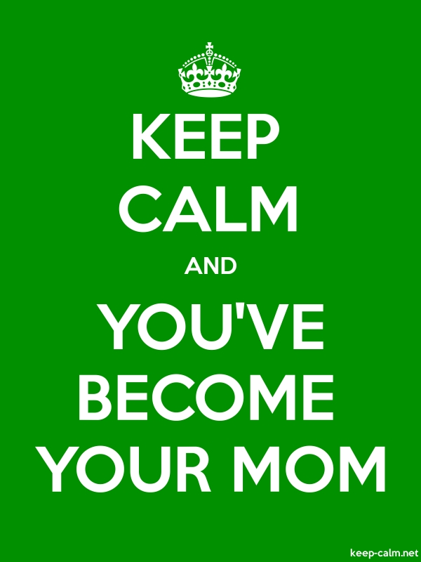KEEP CALM AND YOU'VE BECOME YOUR MOM - white/green - Default (600x800)