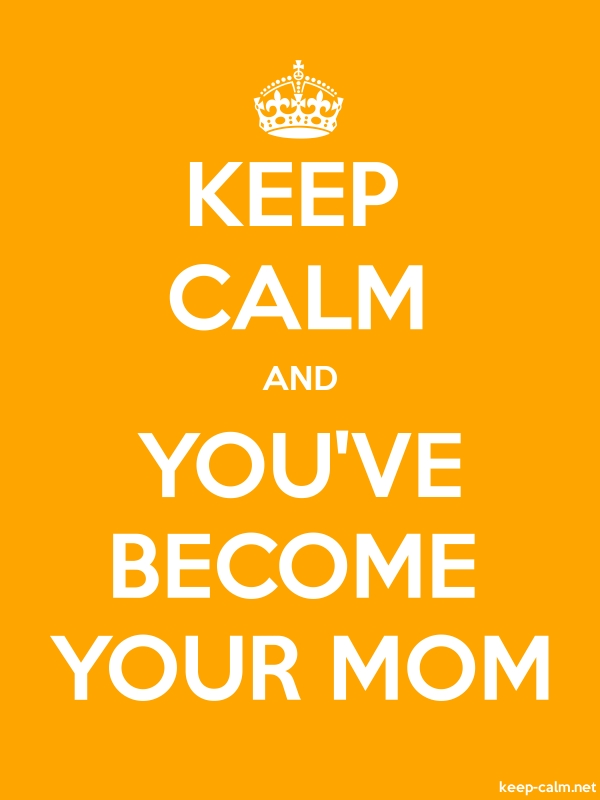 KEEP CALM AND YOU'VE BECOME YOUR MOM - white/orange - Default (600x800)