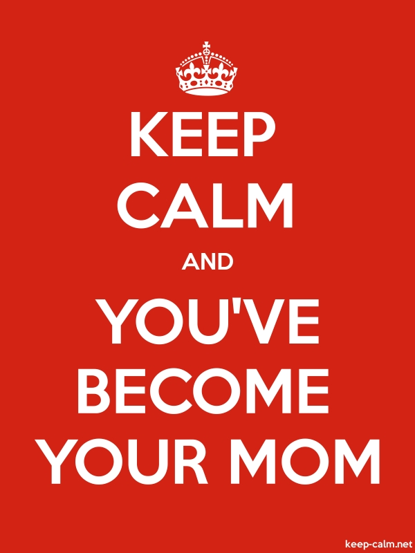 KEEP CALM AND YOU'VE BECOME YOUR MOM - white/red - Default (600x800)