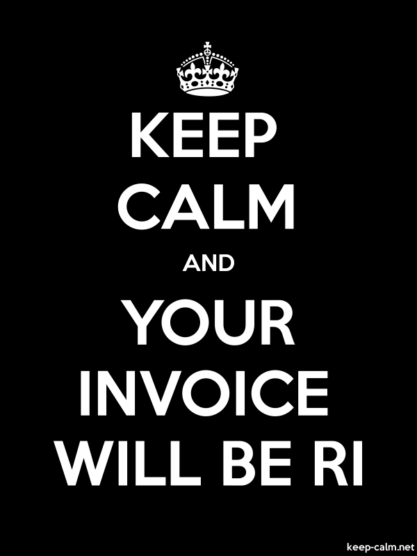 KEEP CALM AND YOUR INVOICE WILL BE RI - white/black - Default (600x800)